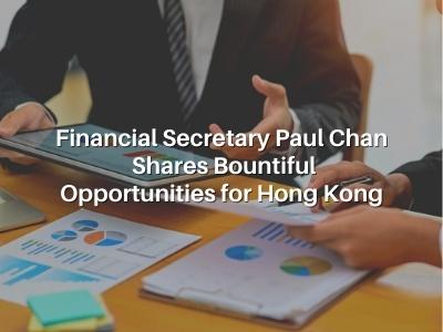 Financial Secretary Paul Chan Shares Bountiful Opportunities for Hong Kong